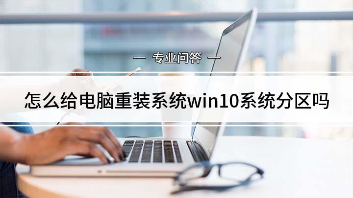 怎么给电脑重装系统win10系统分区吗