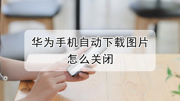 华为手机自动下载图片怎么关闭